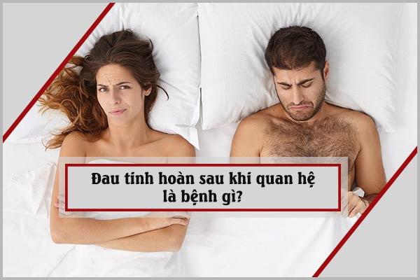 Đau tinh hoàn sau khi quan hệ là bệnh gì?
